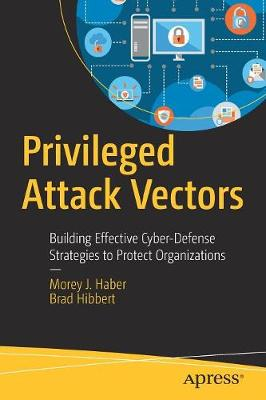 Privileged Attack Vectors: Building Effective Cyber-Defense Strategies to Protect Organizations (Paperback)