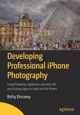 Developing Professional iPhone Photography: Using Photoshop, Lightroom, and other iOS and Desktop Apps to Create and Edit Photos (Paperback)