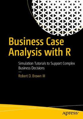 Business Case Analysis with R: Simulation Tutorials to Support Complex Business Decisions (Paperback)