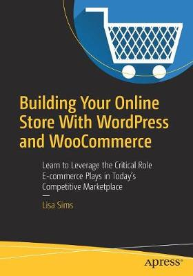 Building Your Online Store With WordPress and WooCommerce: Learn to Leverage the Critical Role E-commerce Plays in Today's Competitive Marketplace (Paperback)