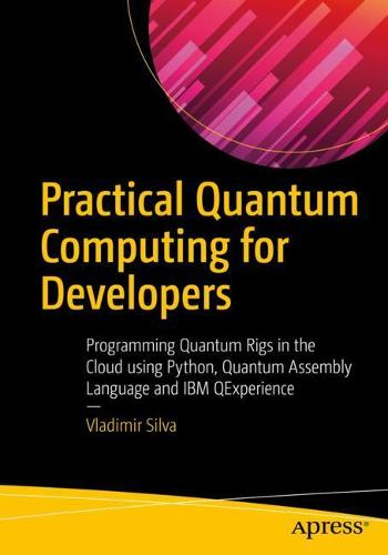 Practical Quantum Computing for Developers: Programming Quantum Rigs in the Cloud using Python, Quantum Assembly Language and IBM QExperience (Paperback)