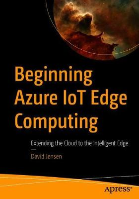 Beginning Azure IoT Edge Computing: Extending the Cloud to the Intelligent Edge (Paperback)