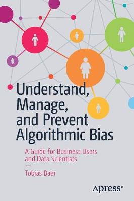 Understand, Manage, and Prevent Algorithmic Bias: A Guide for Business Users and Data Scientists (Paperback)