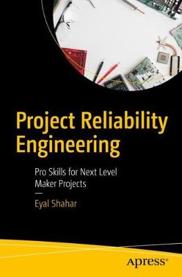 Project Reliability Engineering: Pro Skills for Next Level Maker Projects (Paperback)