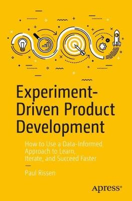 Experiment-Driven Product Development: How to Use a Data-Informed Approach to Learn, Iterate, and Succeed Faster (Paperback)