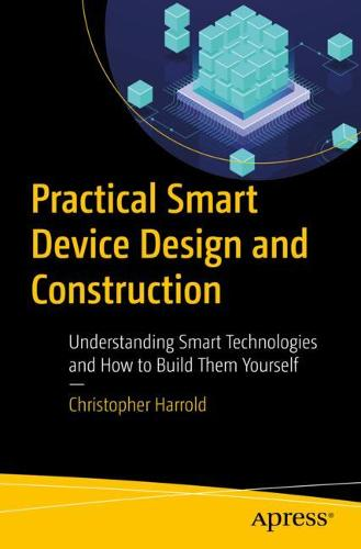 Practical Smart Device Design and Construction: Understanding Smart Technologies and How to Build Them Yourself (Paperback)