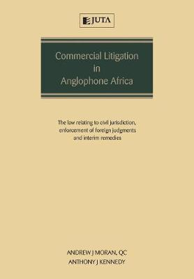Commercial Litigation in Anglophone Africa: The Law Relating to Civil Jurisdiction, Enforcement of Foreign Judgments and Interim Remedies (Paperback)