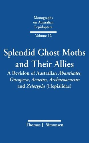 Splendid Ghost Moths and Their Allies: A Revision of Australian Abantiades, Oncopera, Aenetus, Archaeoaenetus and Zelotypia (Hepialidae) - Monographs on Australian Lepidoptera Volume 12 (Hardback)