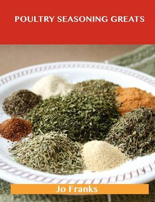 Poultry Seasoning Greats: Delicious Poultry Seasoning Recipes, the Top 47 Poultry Seasoning Recipes (Paperback)