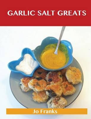 Garlic Salt Greats: Delicious Garlic Salt Recipes, the Top 100 Garlic Salt Recipes (Paperback)