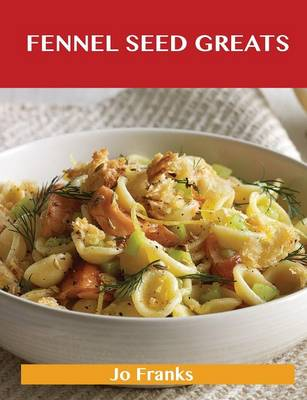 Fennel Seed Greats: Delicious Fennel Seed Recipes, the Top 82 Fennel Seed Recipes (Paperback)