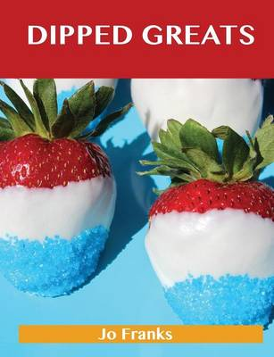 Dipped Greats: Delicious Dipped Recipes, the Top 92 Dipped Recipes (Paperback)