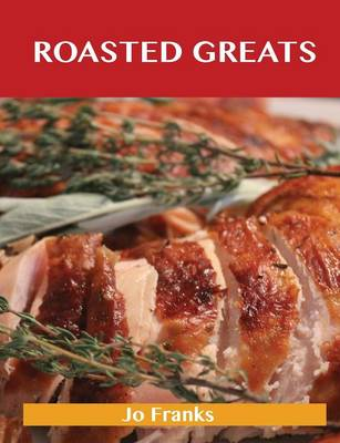 Roasted Greats: Delicious Roasted Recipes, the Top 100 Roasted Recipes (Paperback)