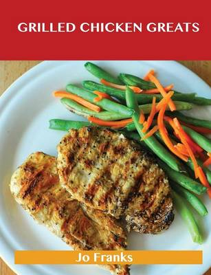 Grilled Chicken Greats: Delicious Grilled Chicken Recipes, the Top 58 Grilled Chicken Recipes (Paperback)