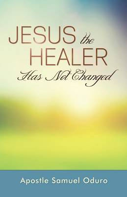Jesus the Healer Has Not Changed (Paperback)