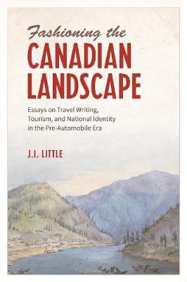 Fashioning the Canadian Landscape: Essays on Travel Writing, Tourism, and National Identity in the Pre-Automobile Era (Hardback)