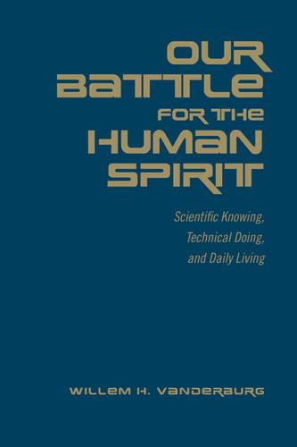 Our Battle for the Human Spirit: Scientific Knowing, Technical Doing, and Daily Living (Hardback)