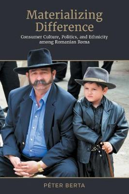 Materializing Difference: Consumer Culture, Politics, and Ethnicity among Romanian Roma - Anthropological Horizons (Hardback)