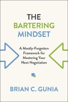 The Bartering Mindset: A Mostly Forgotten Framework for Mastering Your Next Negotiation (Hardback)
