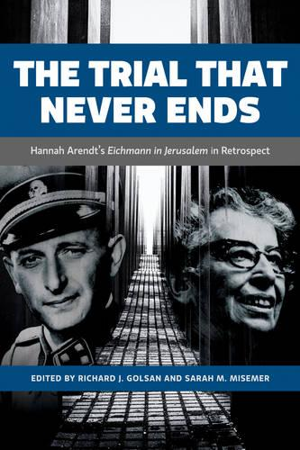 The Trial That Never Ends: Hannah Arendt's 'Eichmann in Jerusalem' in Retrospect - German and European Studies (Hardback)