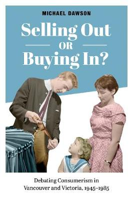 Selling Out or Buying In?: Debating Consumerism in Vancouver and Victoria, 1945-1985 (Hardback)