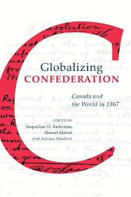 Globalizing Confederation: Canada and the World in 1867 (Hardback)