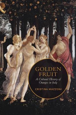 Golden Fruit: A Cultural History of Oranges in Italy - Toronto Italian Studies (Hardback)