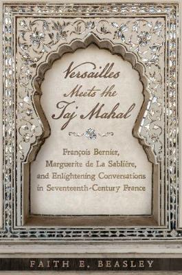 Versailles Meets the Taj Mahal: Fran ois Bernier, Marguerite de la Sabli re, and Enlightening Conversations in Seventeenth-Century France (Hardback)