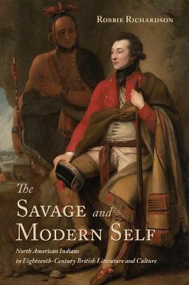 The Savage and Modern Self: North American Indians in Eighteenth-Century British Literature and Culture (Hardback)