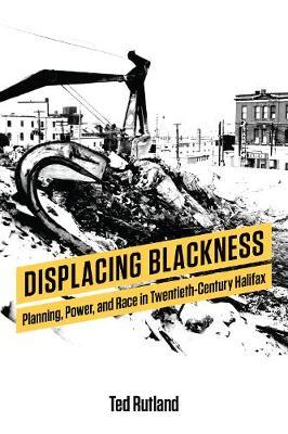 Displacing Blackness: Planning, Power, and Race in Twentieth-Century Halifax (Hardback)