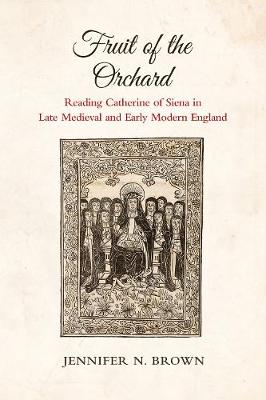Fruit of the Orchard: Reading Catherine of Siena in Late Medieval and Early Modern England (Hardback)