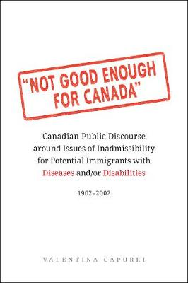 Not Good Enough for Canada: Canadian Public Discourse around Issues of Inadmissibility for Potential Immigrants with Diseases and/or Disabilities, 1902-2002 (Hardback)