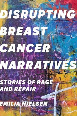 Disrupting Breast Cancer Narratives: Stories of Rage and Repair (Hardback)
