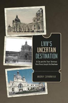 Lviv's Uncertain Destination: A City and Its Train Terminal from Franz Joseph I to Brezhnev (Hardback)