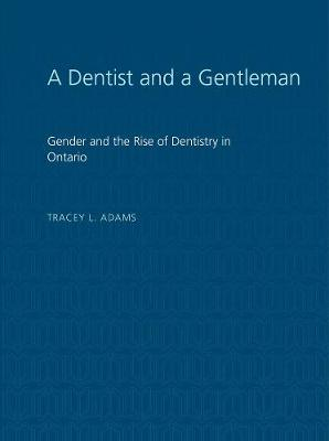 A Dentist and a Gentleman: Gender and the Rise of Dentistry in Ontario - Heritage (Paperback)