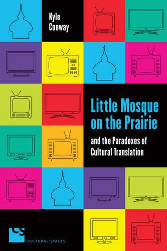 Little Mosque on the Prairie and the Paradoxes of Cultural Translation - Cultural Spaces (Paperback)