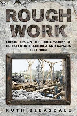 Rough Work: Labourers on the Public Works of British North America and Canada, 1841-1882 - Canadian Social History Series (Paperback)