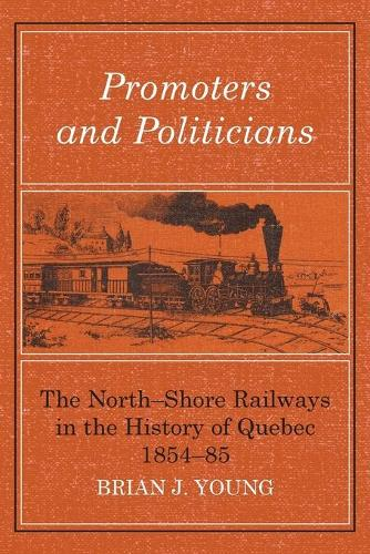 Promoters and Politicians: The North-Shore Railways in the History of Quebec 1854-85 (Paperback)