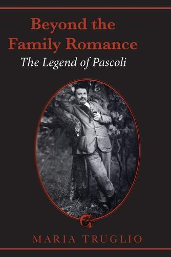 Beyond the Family Romance: The Legend of Pascoli - Toronto Italian Studies (Hardcover) (Paperback)