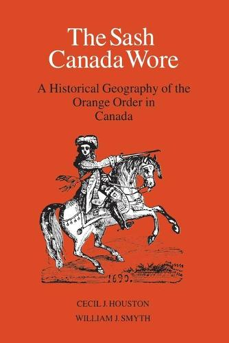 The Sash Canada Wore: A Historical Geography of the Orange Order in Canada (Paperback)