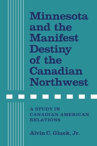 Minnesota and the Manifest Destiny of the Canadian Northwest: A Study in Canadian-American Relations (Paperback)