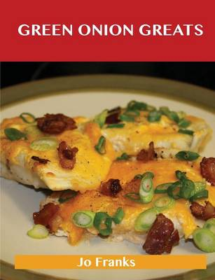 Green Onion Greats: Delicious Green Onion Recipes, the Top 100 Green Onion Recipes (Paperback)