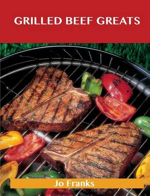 Grilled Beef Greats: Delicious Grilled Beef Recipes, the Top 100 Grilled Beef Recipes (Paperback)
