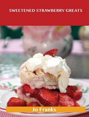 Sweetened Strawberry Greats: Delicious Sweetened Strawberry Recipes, the Top 100 Sweetened Strawberry Recipes (Paperback)