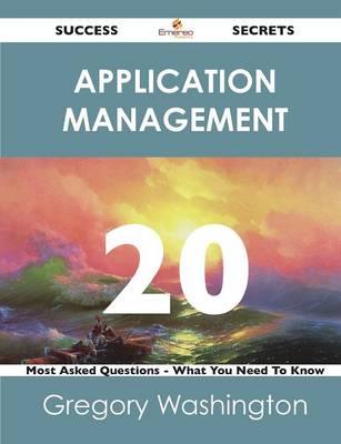 Application Management 20 Success Secrets - 20 Most Asked Questions on Application Management - What You Need to Know (Paperback)