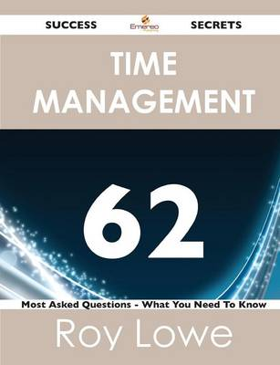 Time Management 62 Success Secrets - 62 Most Asked Questions on Time Management - What You Need to Know (Paperback)