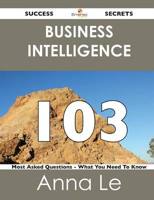 Business Intelligence 103 Success Secrets - 103 Most Asked Questions on Business Intelligence - What You Need to Know (Paperback)