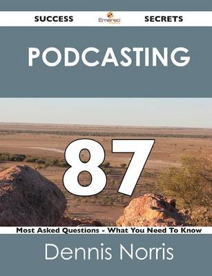 Podcasting 87 Success Secrets - 87 Most Asked Questions on Podcasting - What You Need to Know (Paperback)