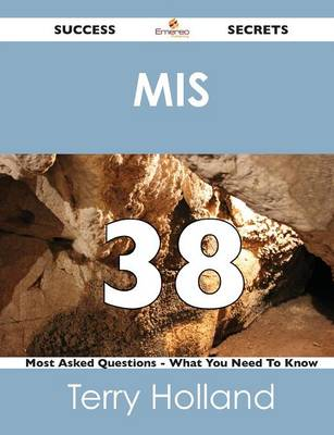 MIS 38 Success Secrets - 38 Most Asked Questions on MIS - What You Need to Know (Paperback)