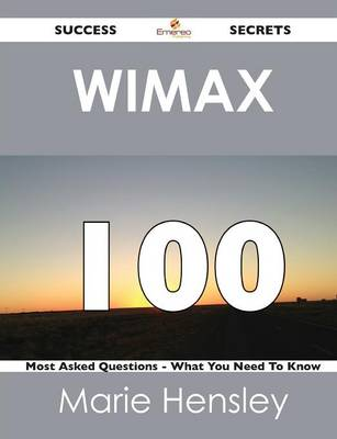 Wimax 100 Success Secrets - 100 Most Asked Questions on Wimax - What You Need to Know (Paperback)